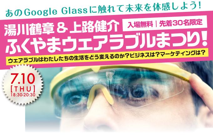 あのGoogle Glassに触れて 未来を体感しよう!湯川鶴章&上路健介ふくやまウェアラブルまつり!